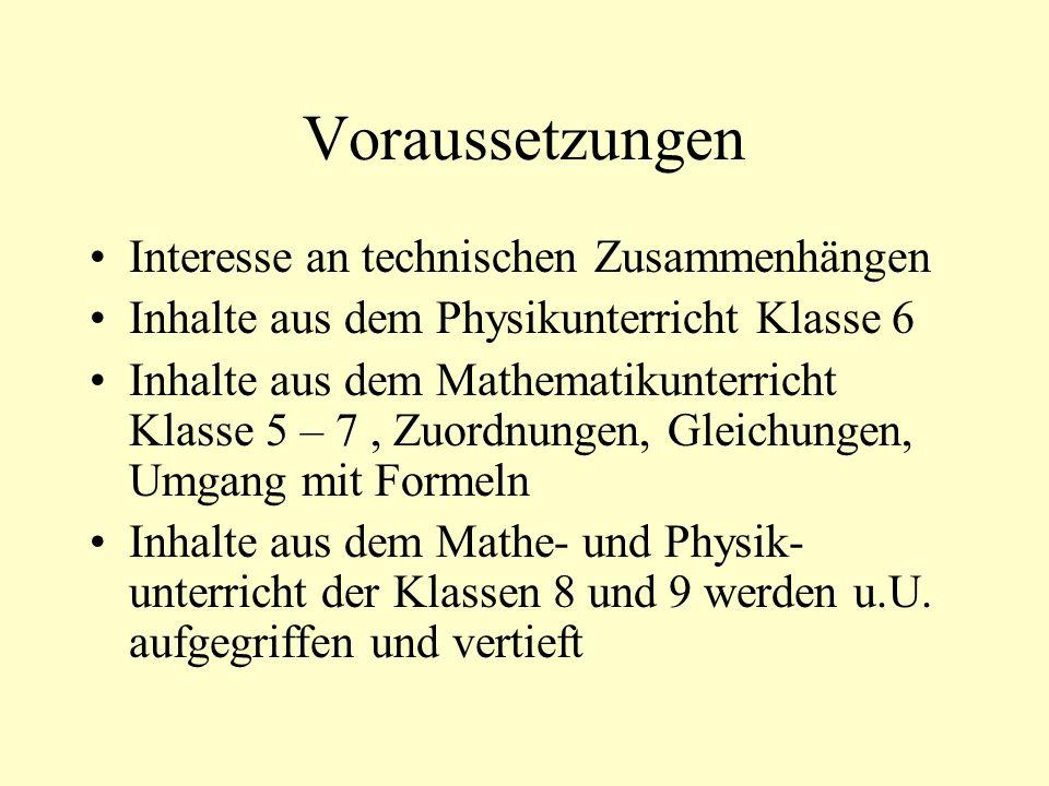 Voraussetzungen Interesse an technischen Zusammenhängen Inhalte aus dem Physikunterricht Klasse 6 Inhalte aus dem Mathematikunterricht Klasse 5 – 7, Zuordnungen, Gleichungen, Umgang mit Formeln Inhalte aus dem Mathe- und Physik- unterricht der Klassen 8 und 9 werden u.U.