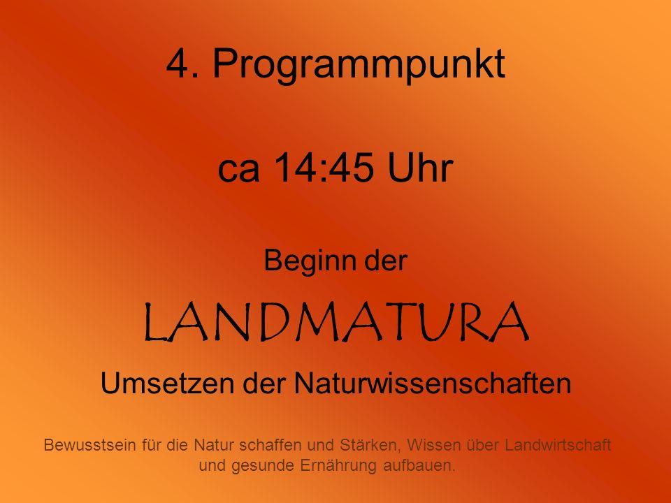 4. Programmpunkt ca 14:45 Uhr Beginn der LANDMATURA Umsetzen der Naturwissenschaften Bewusstsein für die Natur schaffen und Stärken, Wissen über Landw