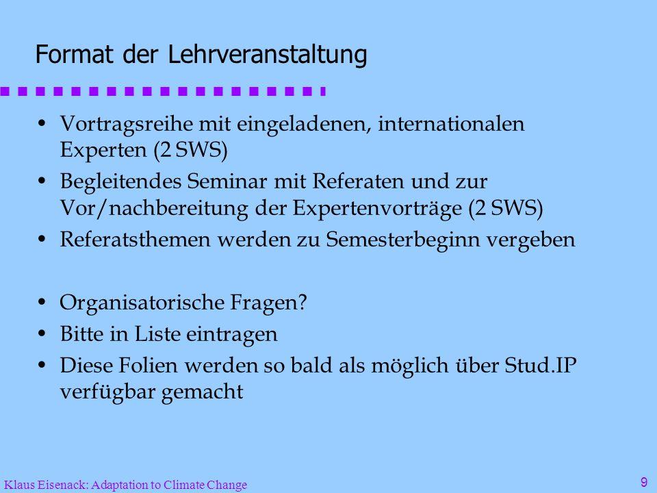 Klaus Eisenack: Adaptation to Climate Change 9 Format der Lehrveranstaltung Vortragsreihe mit eingeladenen, internationalen Experten (2 SWS) Begleitendes Seminar mit Referaten und zur Vor/nachbereitung der Expertenvorträge (2 SWS) Referatsthemen werden zu Semesterbeginn vergeben Organisatorische Fragen.