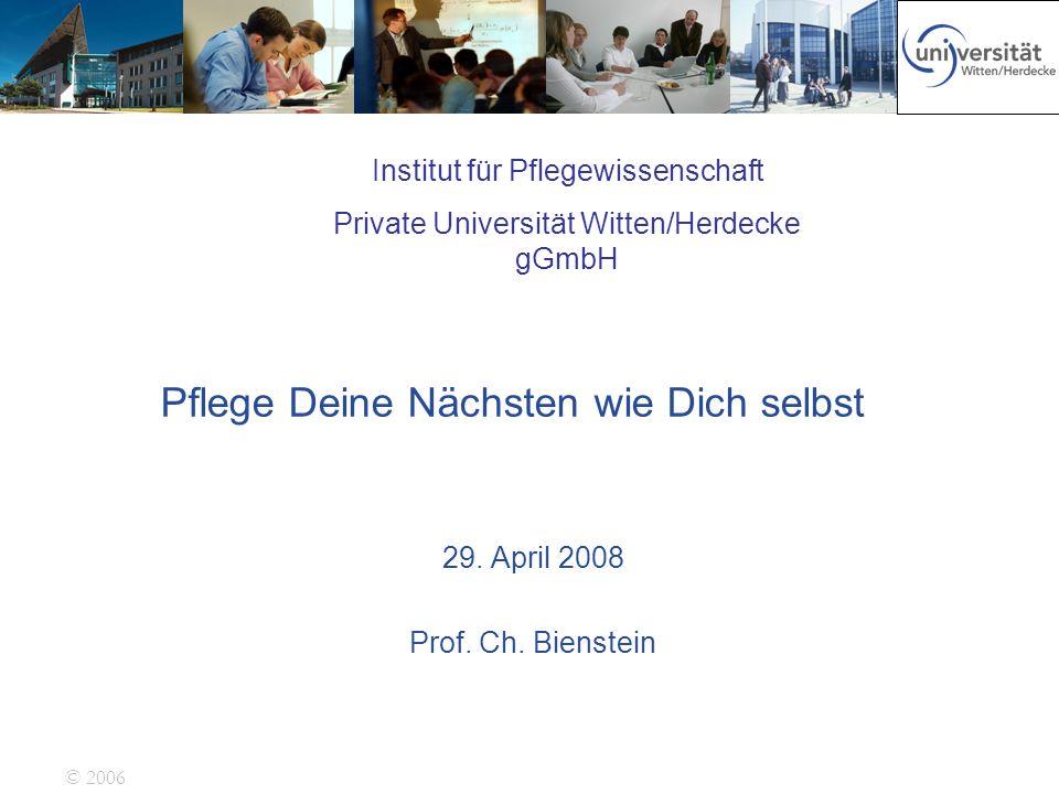 © 2006 Pflege Deine Nächsten wie Dich selbst 29. April 2008 Prof. Ch. Bienstein Institut für Pflegewissenschaft Private Universität Witten/Herdecke gG