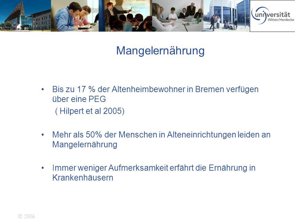 © 2006 Mangelernährung Bis zu 17 % der Altenheimbewohner in Bremen verfügen über eine PEG ( Hilpert et al 2005) Mehr als 50% der Menschen in Alteneinr