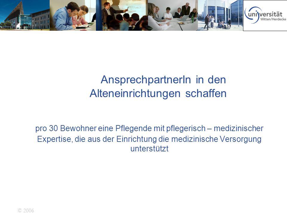 © 2006 AnsprechpartnerIn in den Alteneinrichtungen schaffen pro 30 Bewohner eine Pflegende mit pflegerisch – medizinischer Expertise, die aus der Einr