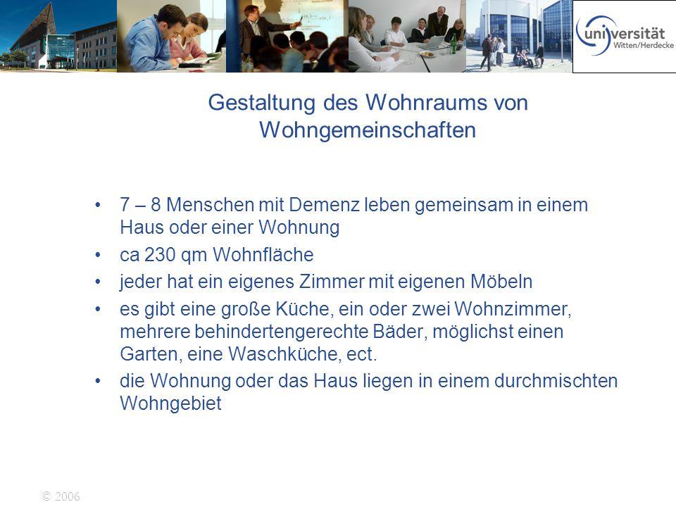 © 2006 Gestaltung des Wohnraums von Wohngemeinschaften 7 – 8 Menschen mit Demenz leben gemeinsam in einem Haus oder einer Wohnung ca 230 qm Wohnfläche
