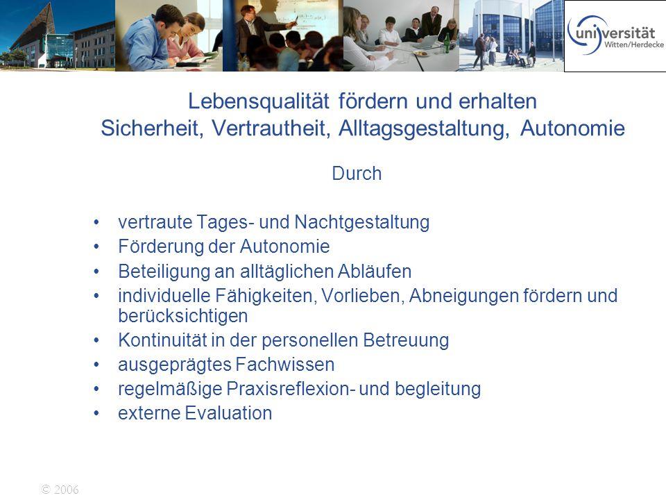 © 2006 Lebensqualität fördern und erhalten Sicherheit, Vertrautheit, Alltagsgestaltung, Autonomie Durch vertraute Tages- und Nachtgestaltung Förderung