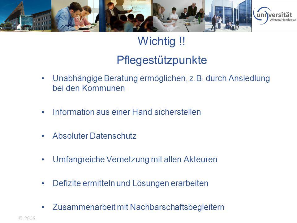 © 2006 Wichtig !! Pflegestützpunkte Unabhängige Beratung ermöglichen, z.B. durch Ansiedlung bei den Kommunen Information aus einer Hand sicherstellen
