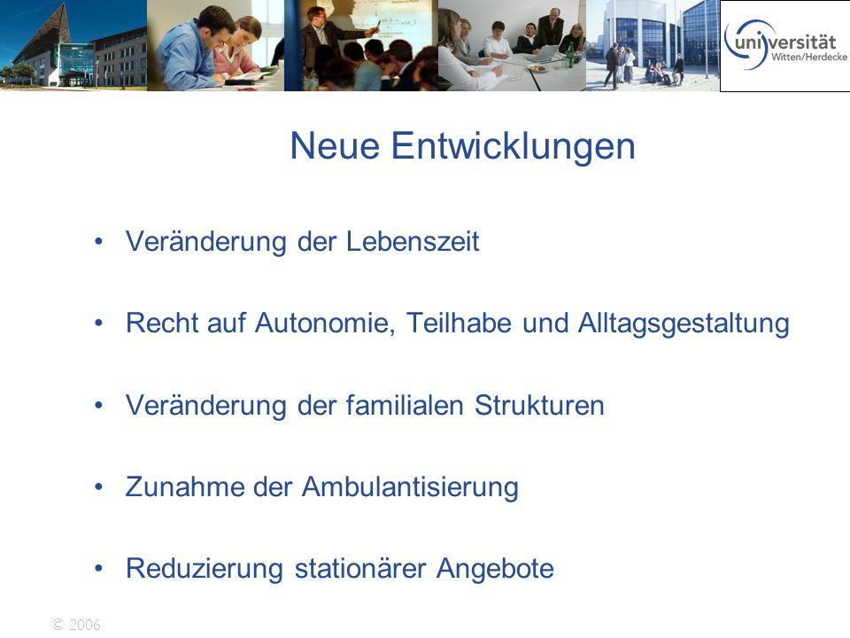 © 2006 Neue Entwicklungen Veränderung der Lebenszeit Recht auf Autonomie, Teilhabe und Alltagsgestaltung Veränderung der familialen Strukturen Zunahme