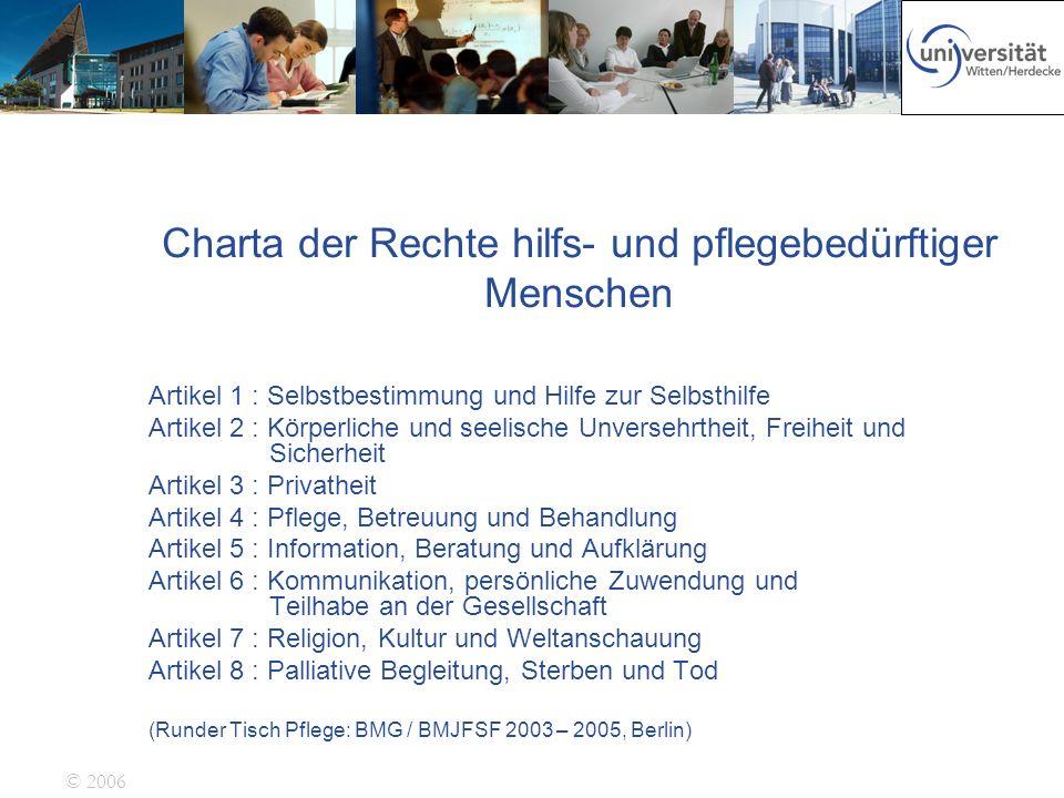 © 2006 Charta der Rechte hilfs- und pflegebedürftiger Menschen Artikel 1 : Selbstbestimmung und Hilfe zur Selbsthilfe Artikel 2 : Körperliche und seel