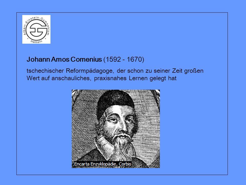 Johann Amos Comenius (1592 - 1670) tschechischer Reformpädagoge, der schon zu seiner Zeit großen Wert auf anschauliches, praxisnahes Lernen gelegt hat