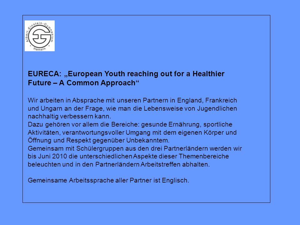 EURECA: European Youth reaching out for a Healthier Future – A Common Approach Wir arbeiten in Absprache mit unseren Partnern in England, Frankreich und Ungarn an der Frage, wie man die Lebensweise von Jugendlichen nachhaltig verbessern kann.
