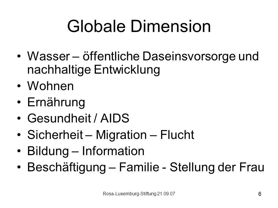 Rosa-Luxemburg-Stiftung 21.09.07 6 Globale Dimension Wasser – öffentliche Daseinsvorsorge und nachhaltige Entwicklung Wohnen Ernährung Gesundheit / AIDS Sicherheit – Migration – Flucht Bildung – Information Beschäftigung – Familie - Stellung der Frau