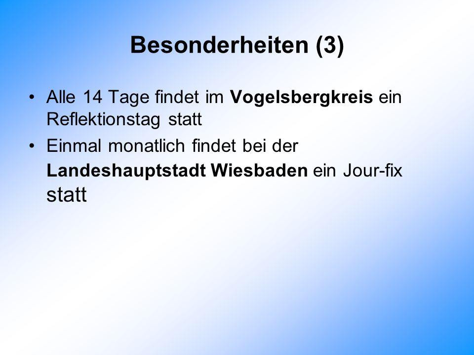 Besonderheiten (3) Alle 14 Tage findet im Vogelsbergkreis ein Reflektionstag statt Einmal monatlich findet bei der Landeshauptstadt Wiesbaden ein Jour-fix statt