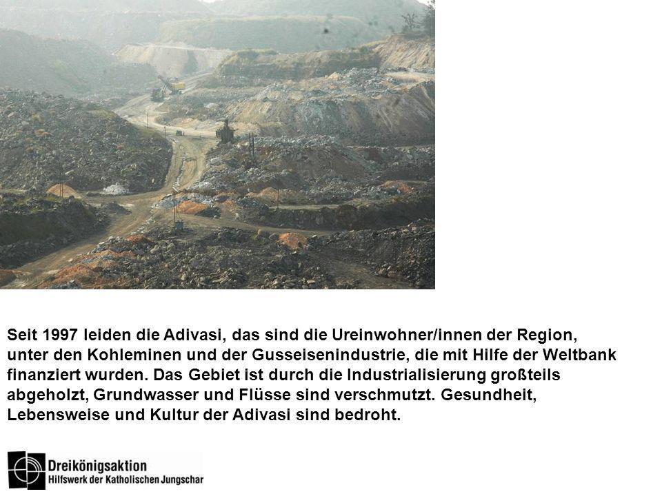 Seit 1997 leiden die Adivasi, das sind die Ureinwohner/innen der Region, unter den Kohleminen und der Gusseisenindustrie, die mit Hilfe der Weltbank finanziert wurden.