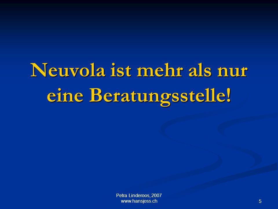 Neuvola ist mehr als nur eine Beratungsstelle! 5 Petra Linderoos, 2007 www.hansjoss.ch