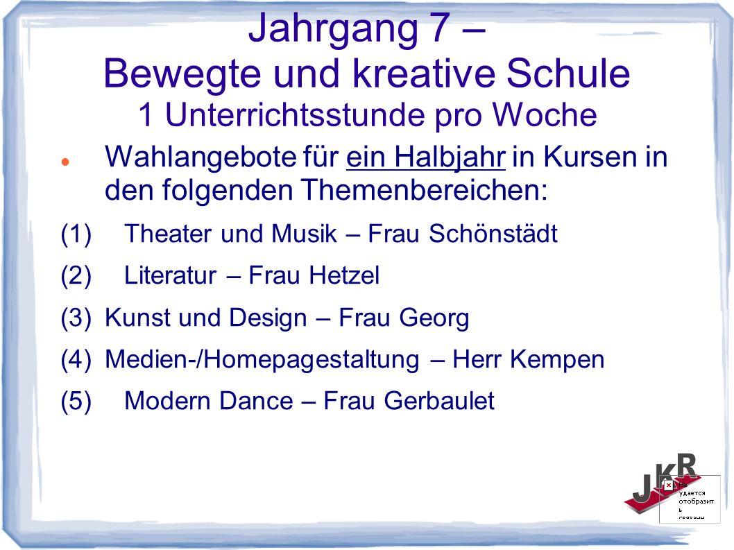 Jahrgang 7 – Bewegte und kreative Schule 1 Unterrichtsstunde pro Woche Wahlangebote für ein Halbjahr in Kursen in den folgenden Themenbereichen: (1)Theater und Musik – Frau Schönstädt (2)Literatur – Frau Hetzel (3)Kunst und Design – Frau Georg (4)Medien-/Homepagestaltung – Herr Kempen (5)Modern Dance – Frau Gerbaulet