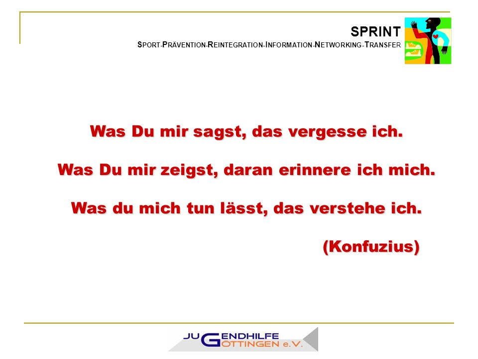 SPRINT S PORT- P RÄVENTION- R EINTEGRATION- I NFORMATION- N ETWORKING- T RANSFER Was Du mir sagst, das vergesse ich.