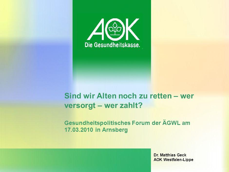 Sind wir Alten noch zu retten – wer versorgt – wer zahlt? Gesundheitspolitisches Forum der ÄGWL am 17.03.2010 in Arnsberg Dr. Matthias Geck AOK Westfa