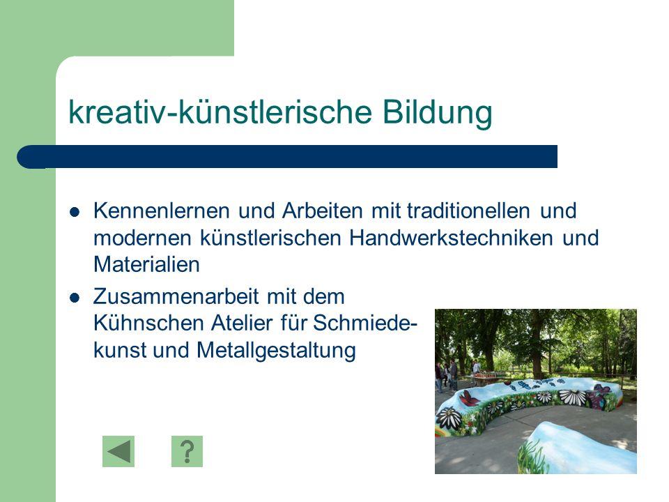 kreativ-künstlerische Bildung Kennenlernen und Arbeiten mit traditionellen und modernen künstlerischen Handwerkstechniken und Materialien Zusammenarbeit mit dem Kühnschen Atelier für Schmiede- kunst und Metallgestaltung