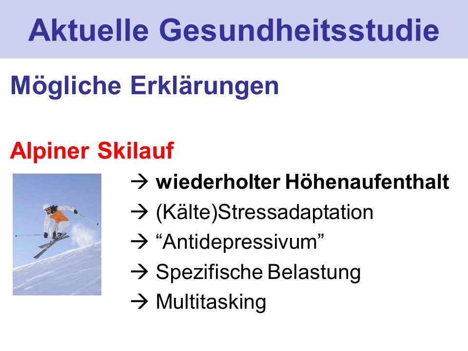 Aktuelle Gesundheitsstudie Mögliche Erklärungen Alpiner Skilauf wiederholter Höhenaufenthalt (Kälte)Stressadaptation Antidepressivum Spezifische Belas