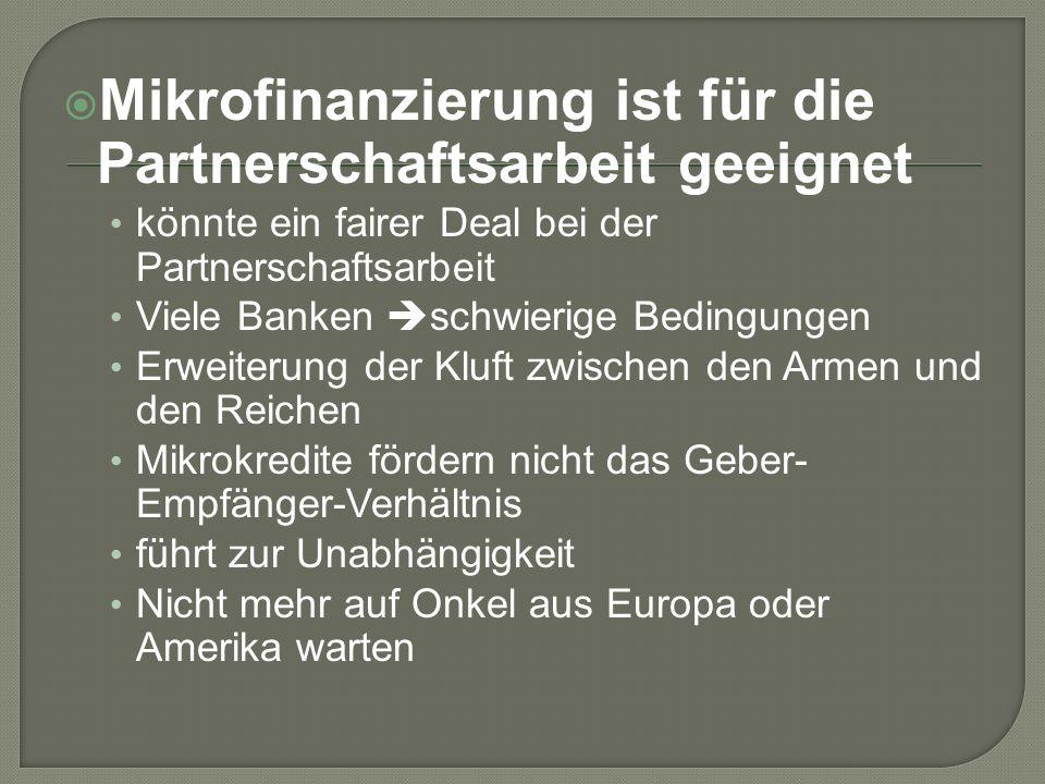 Mikrofinanzierung ist für die Partnerschaftsarbeit geeignet könnte ein fairer Deal bei der Partnerschaftsarbeit Viele Banken schwierige Bedingungen Erweiterung der Kluft zwischen den Armen und den Reichen Mikrokredite fördern nicht das Geber- Empfänger-Verhältnis führt zur Unabhängigkeit Nicht mehr auf Onkel aus Europa oder Amerika warten
