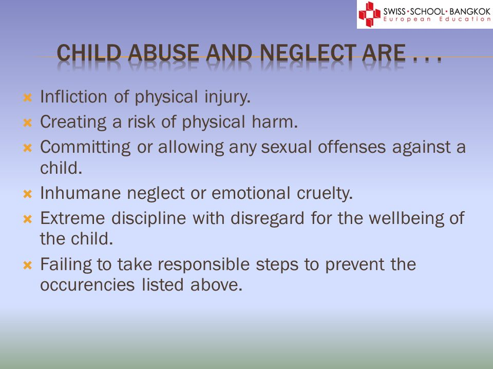 Infliction of physical injury. Creating a risk of physical harm. Committing or allowing any sexual offenses against a child. Inhumane neglect or emoti