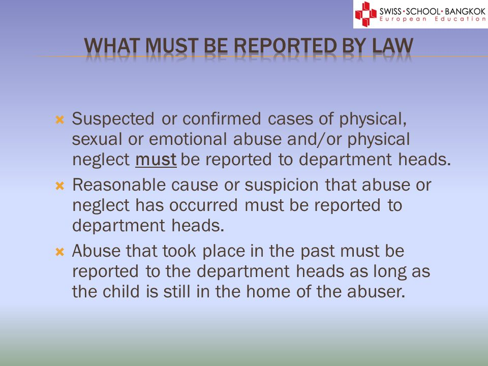 Suspected or confirmed cases of physical, sexual or emotional abuse and/or physical neglect must be reported to department heads.