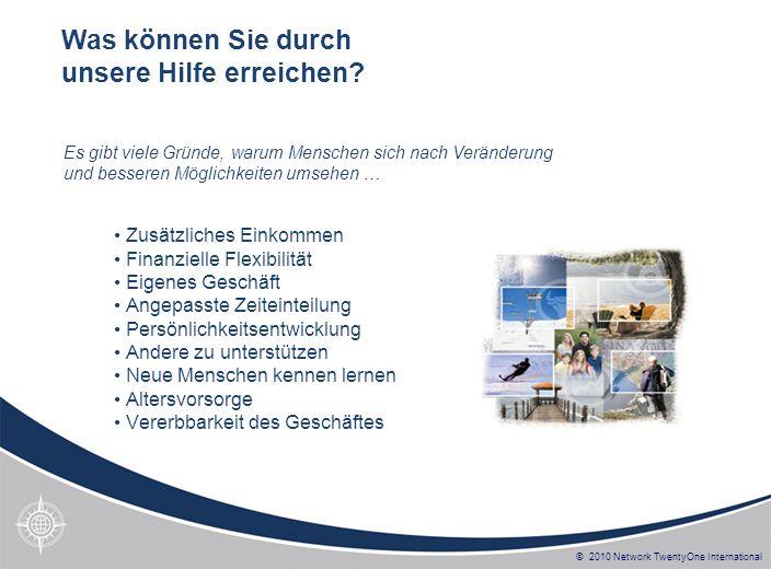 © 2010 Network TwentyOne International Zusätzliches Einkommen Finanzielle Flexibilität Eigenes Geschäft Angepasste Zeiteinteilung Persönlichkeitsentwi