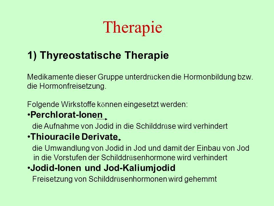 Therapie 1) Thyreostatische Therapie Medikamente dieser Gruppe unterdr ü cken die Hormonbildung bzw. die Hormonfreisetzung. Folgende Wirkstoffe k ö nn