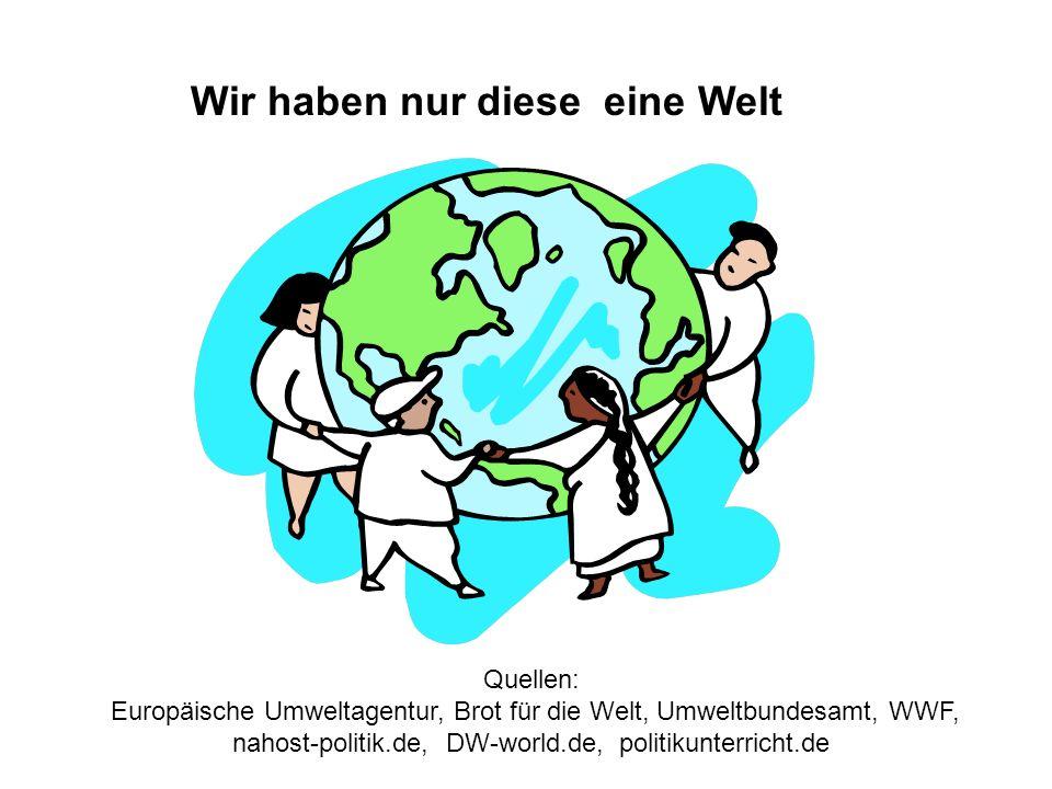 Wir haben nur diese eine Welt Quellen: Europäische Umweltagentur, Brot für die Welt, Umweltbundesamt, WWF, nahost-politik.de, DW-world.de, politikunte