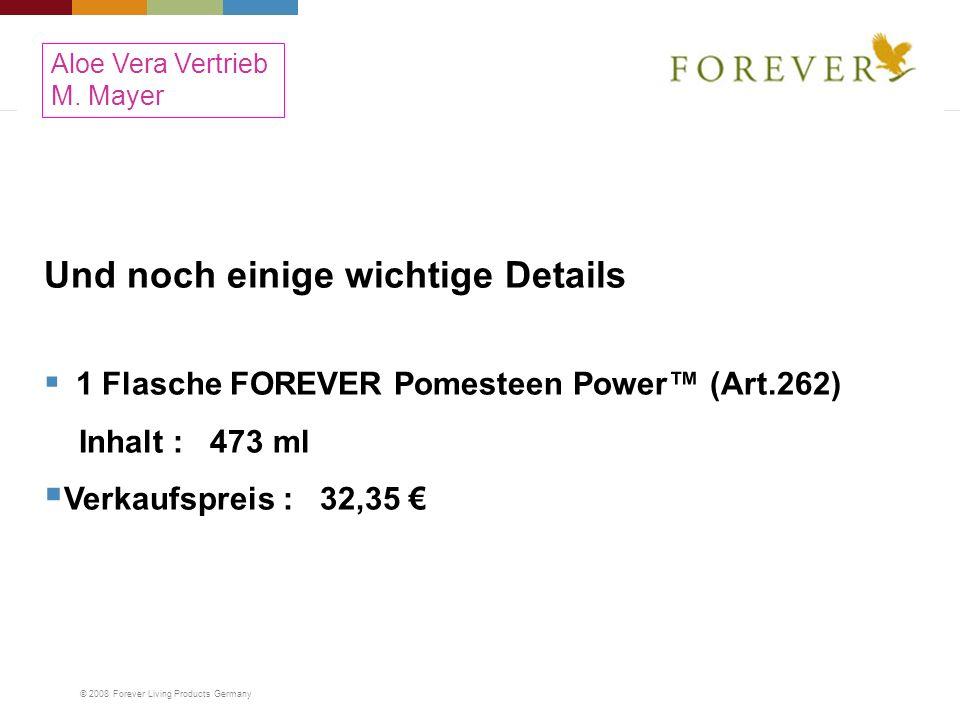 © 2008 Forever Living Products Germany Und noch einige wichtige Details 1 Flasche FOREVER Pomesteen Power (Art.262) Inhalt : 473 ml Verkaufspreis : 32