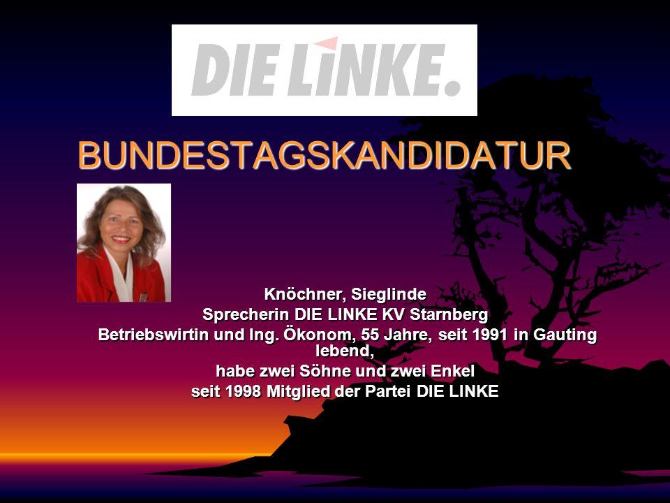 BUNDESTAGSKANDIDATUR Knöchner, Sieglinde Sprecherin DIE LINKE KV Starnberg Betriebswirtin und Ing. Ökonom, 55 Jahre, seit 1991 in Gauting lebend, Betr