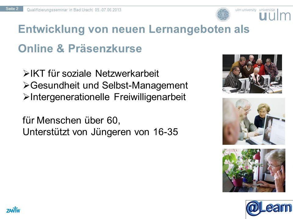 Qualifizierungsseminar in Bad Urach| 05.-07.06.2013 Seite 2 Entwicklung von neuen Lernangeboten als Online & Präsenzkurse IKT für soziale Netzwerkarbeit Gesundheit und Selbst-Management Intergenerationelle Freiwilligenarbeit für Menschen über 60, Unterstützt von Jüngeren von 16-35