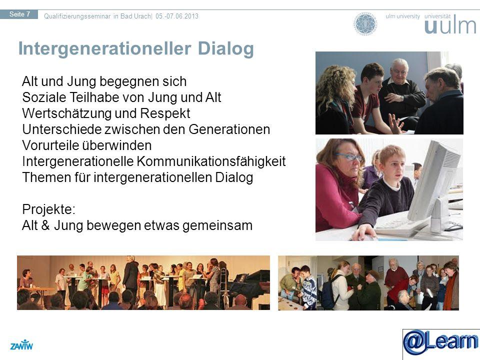Qualifizierungsseminar in Bad Urach| 05.-07.06.2013 Seite 7 Intergenerationeller Dialog Alt und Jung begegnen sich Soziale Teilhabe von Jung und Alt Wertschätzung und Respekt Unterschiede zwischen den Generationen Vorurteile überwinden Intergenerationelle Kommunikationsfähigkeit Themen für intergenerationellen Dialog Projekte: Alt & Jung bewegen etwas gemeinsam