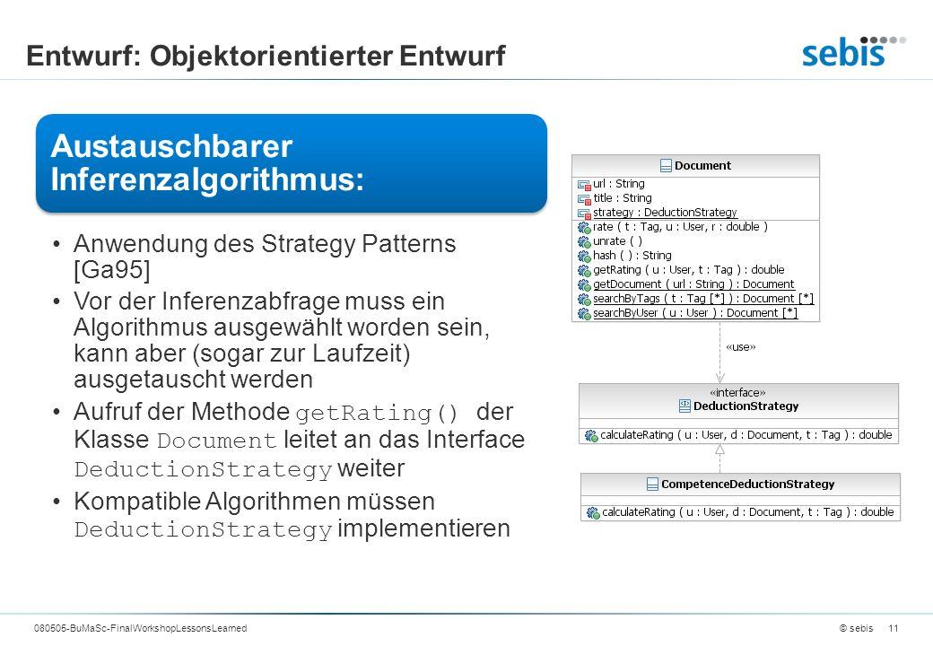 Entwurf: Objektorientierter Entwurf © sebis080505-BuMaSc-FinalWorkshopLessonsLearned11 Austauschbarer Inferenzalgorithmus: Anwendung des Strategy Patterns [Ga95] Vor der Inferenzabfrage muss ein Algorithmus ausgewählt worden sein, kann aber (sogar zur Laufzeit) ausgetauscht werden Aufruf der Methode getRating() der Klasse Document leitet an das Interface DeductionStrategy weiter Kompatible Algorithmen müssen DeductionStrategy implementieren