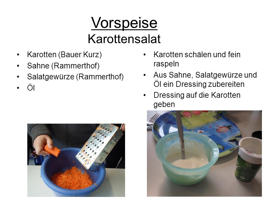 Vorspeise Karottensalat Karotten (Bauer Kurz) Sahne (Rammerthof) Salatgewürze (Rammerthof) Öl Karotten schälen und fein raspeln Aus Sahne, Salatgewürz