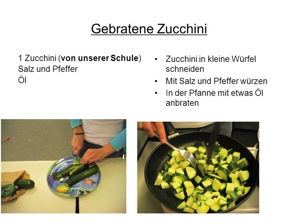 Gebratene Zucchini 1 Zucchini (von unserer Schule) Salz und Pfeffer Öl Zucchini in kleine Würfel schneiden Mit Salz und Pfeffer würzen In der Pfanne m