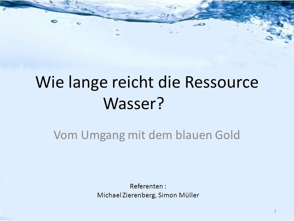 Wie lange reicht die Ressource Wasser? Vom Umgang mit dem blauen Gold Referenten : Michael Zierenberg, Simon Müller 2