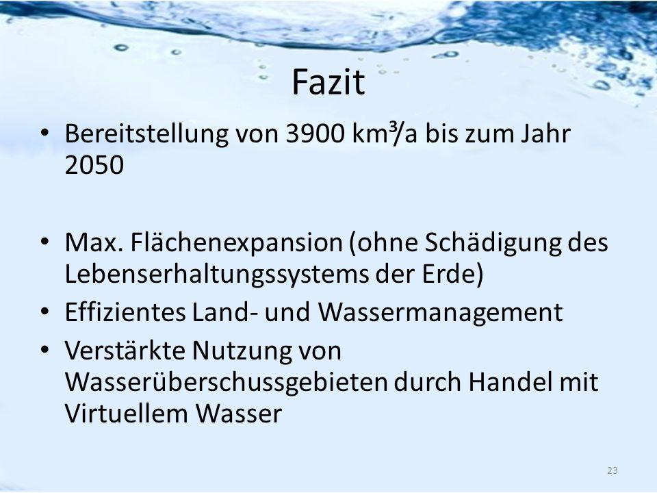 Fazit Bereitstellung von 3900 km³/a bis zum Jahr 2050 Max. Flächenexpansion (ohne Schädigung des Lebenserhaltungssystems der Erde) Effizientes Land- u