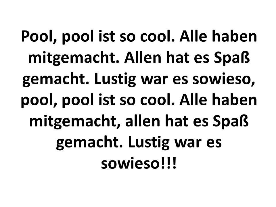 Pool, pool ist so cool. Alle haben mitgemacht. Allen hat es Spaß gemacht. Lustig war es sowieso, pool, pool ist so cool. Alle haben mitgemacht, allen