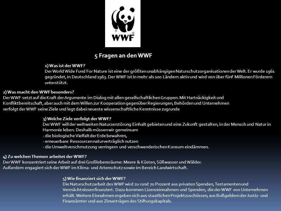 5 Fragen an den WWF 1) Was ist der WWF? Der World Wide Fund For Nature ist eine der größten unabhängigen Naturschutzorganisationen der Welt. Er wurde