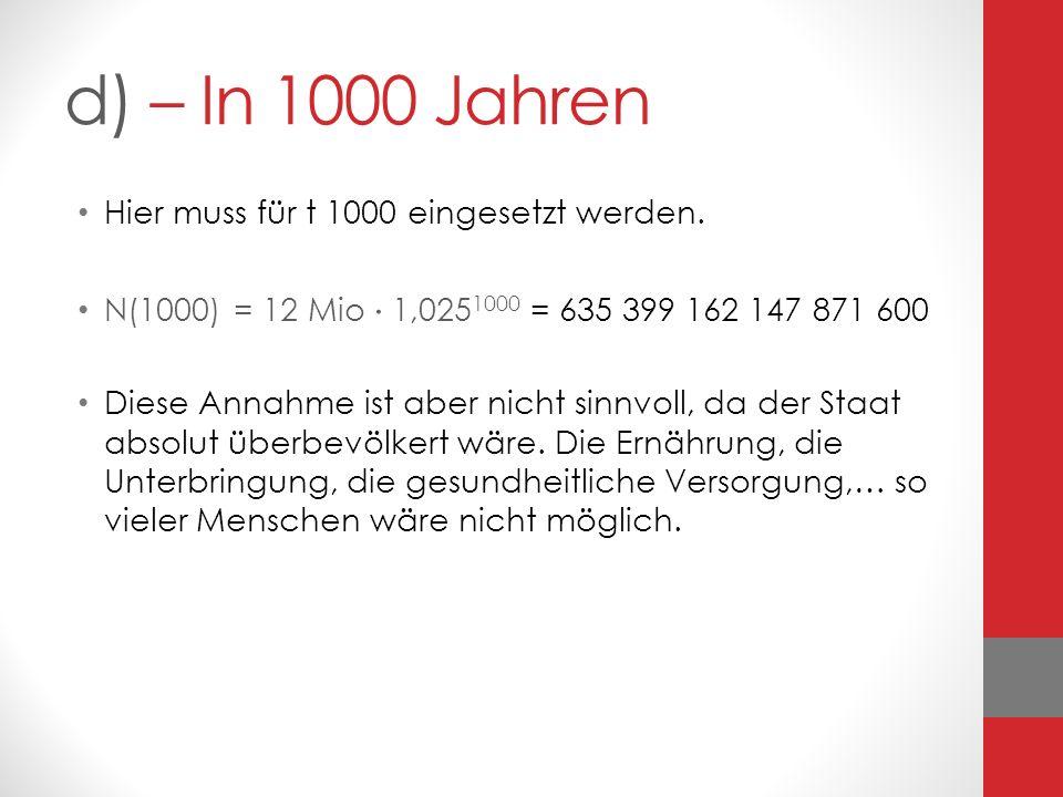 d) – In 1000 Jahren Hier muss für t 1000 eingesetzt werden. N(1000) = 12 Mio 1,025 1000 = 635 399 162 147 871 600 Diese Annahme ist aber nicht sinnvol