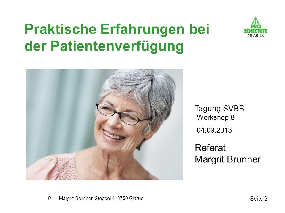 Seite 2 Praktische Erfahrungen bei der Patientenverfügung Referat Margrit Brunner 04.09.2013 Tagung SVBB Workshop 8 © Margrit Brunner Steppel 1 8750 G