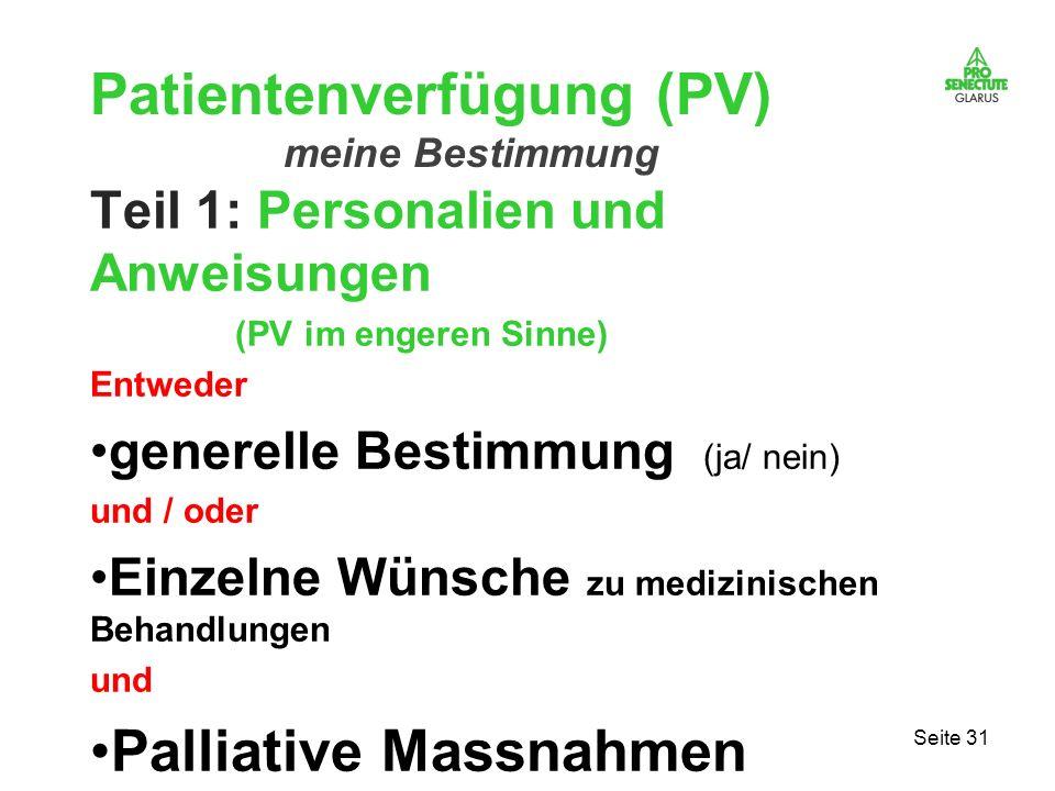 Seite 31 Patientenverfügung (PV) meine Bestimmung Teil 1: Personalien und Anweisungen (PV im engeren Sinne) Entweder generelle Bestimmung (ja/ nein) u