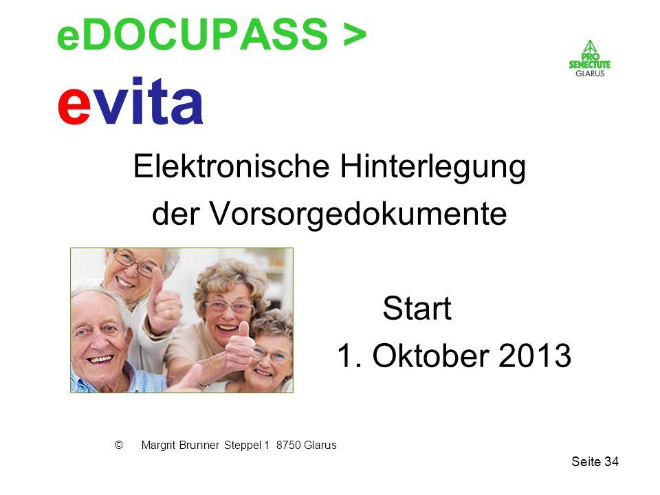 Seite 34 eDOCUPASS > evita Elektronische Hinterlegung der Vorsorgedokumente Start 1. Oktober 2013 © Margrit Brunner Steppel 1 8750 Glarus