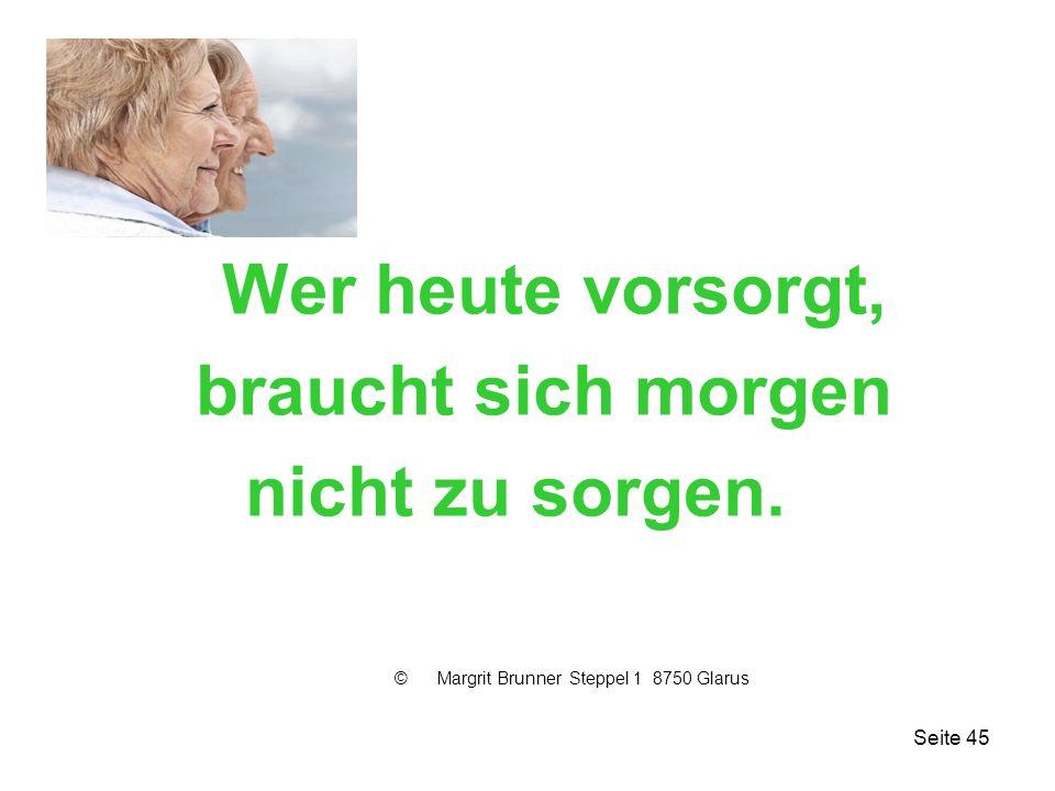 Seite 45 Wer heute vorsorgt, braucht sich morgen nicht zu sorgen. © Margrit Brunner Steppel 1 8750 Glarus
