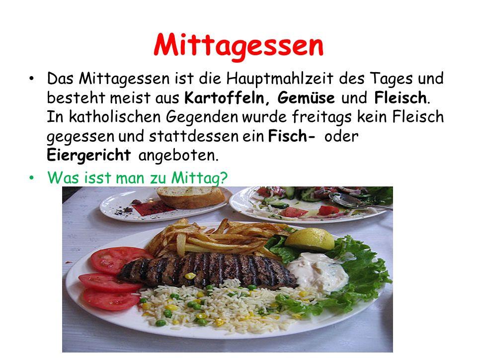 Mittagessen Das Mittagessen ist die Hauptmahlzeit des Tages und besteht meist aus Kartoffeln, Gemüse und Fleisch. In katholischen Gegenden wurde freit