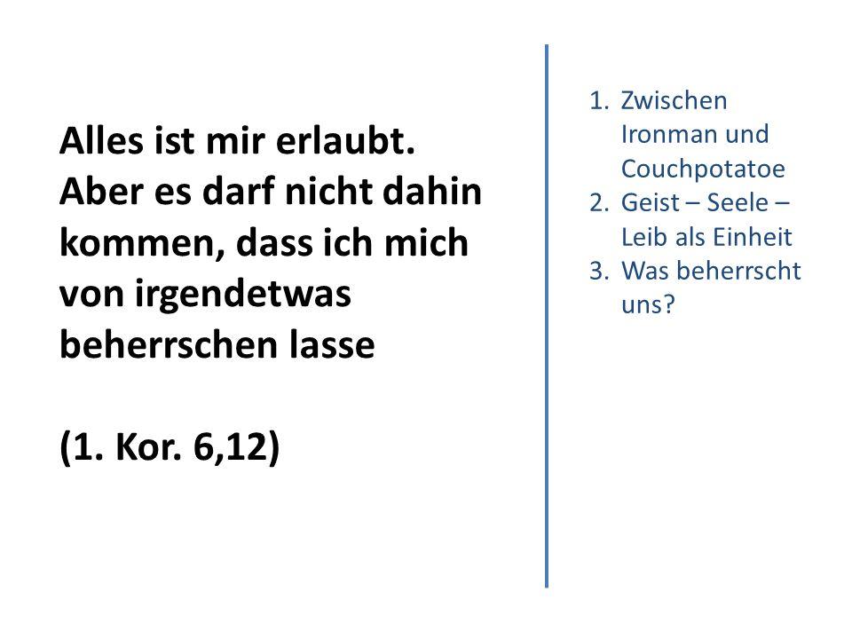 1.Zwischen Ironman und Couchpotatoe 2.Geist – Seele – Leib als Einheit 3.Was beherrscht uns.