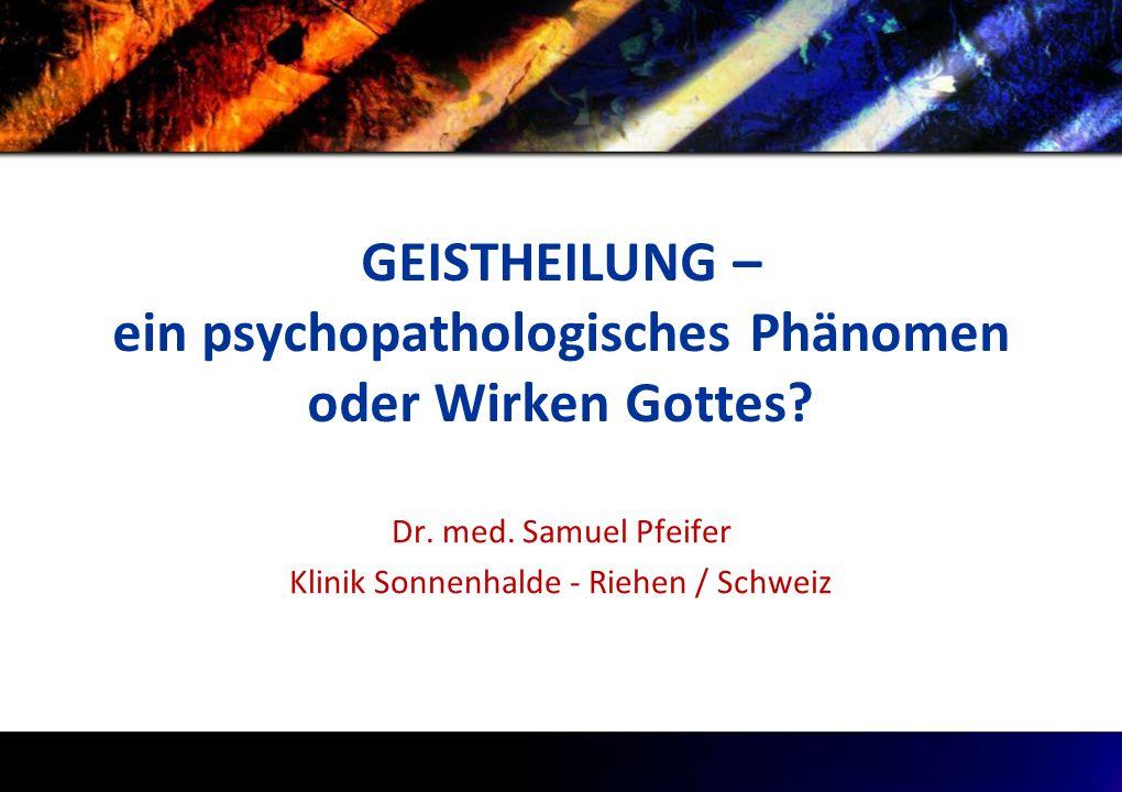 GEISTHEILUNG – ein psychopathologisches Phänomen oder Wirken Gottes? Dr. med. Samuel Pfeifer Klinik Sonnenhalde - Riehen / Schweiz