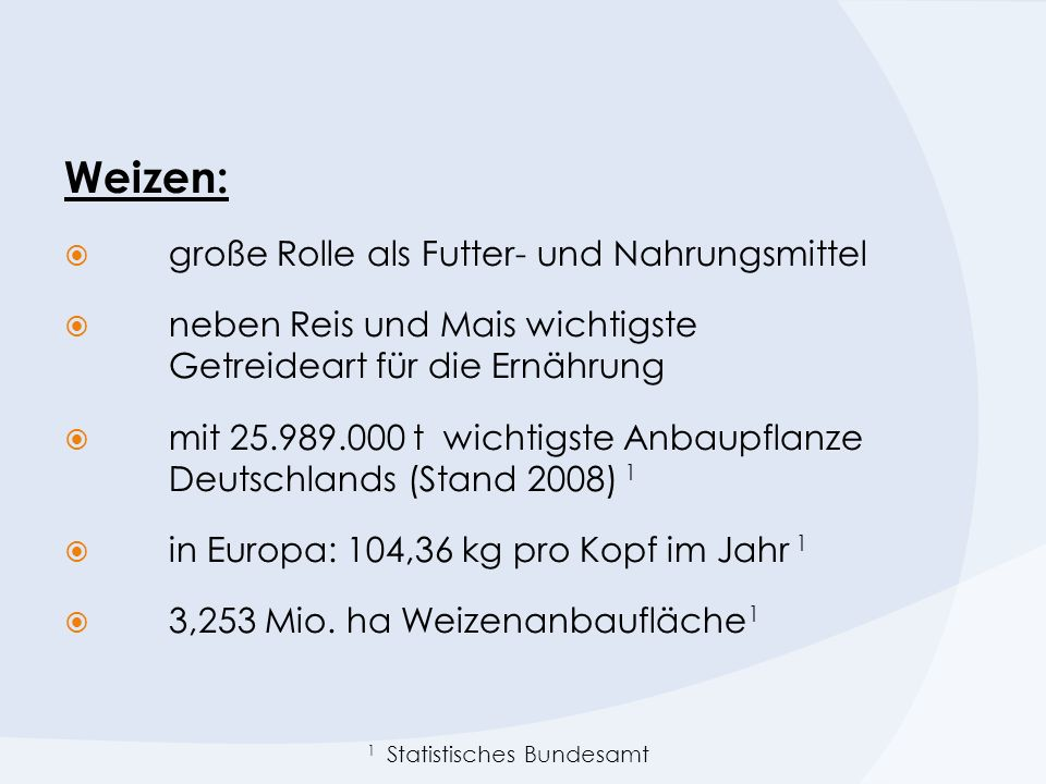 Weizen: große Rolle als Futter- und Nahrungsmittel neben Reis und Mais wichtigste Getreideart für die Ernährung mit 25.989.000 t wichtigste Anbaupflanze Deutschlands (Stand 2008) 1 in Europa: 104,36 kg pro Kopf im Jahr 1 3,253 Mio.