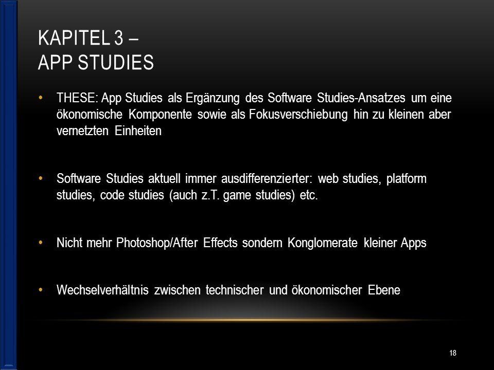 KAPITEL 3 – APP STUDIES THESE: App Studies als Ergänzung des Software Studies-Ansatzes um eine ökonomische Komponente sowie als Fokusverschiebung hin zu kleinen aber vernetzten Einheiten Software Studies aktuell immer ausdifferenzierter: web studies, platform studies, code studies (auch z.T.