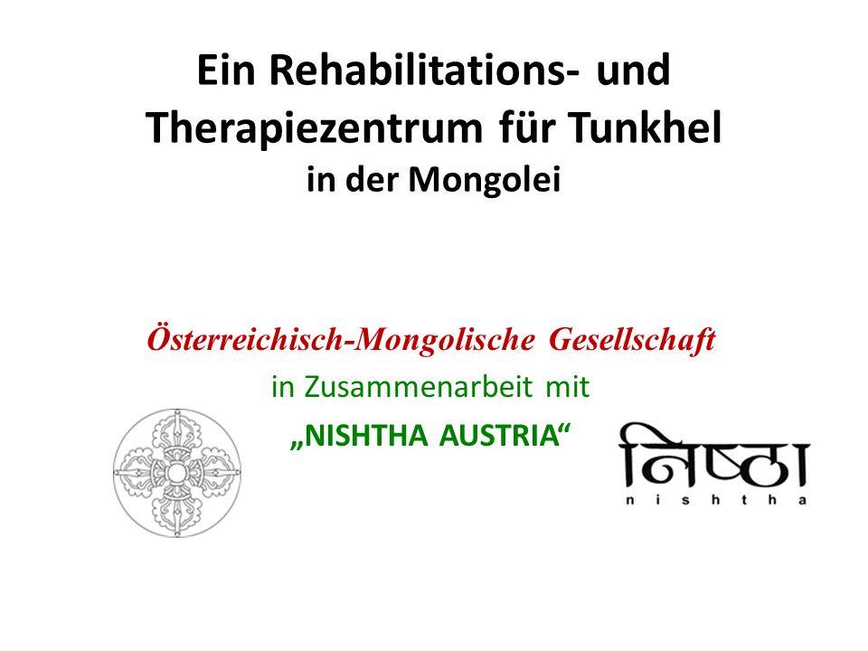 Ein Rehabilitations- und Therapiezentrum für Tunkhel in der Mongolei Österreichisch-Mongolische Gesellschaft in Zusammenarbeit mit NISHTHA AUSTRIA